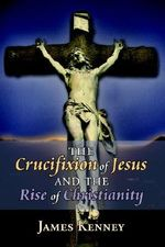 Crucifixion of Jesus and the Rise of Christianity - James Kenney