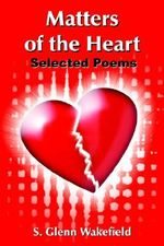 Matters of the Heart :  Selected Poems - S. Glenn Wakefield