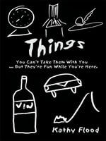 Things : You Can't Take Them With You But . They're Fun While You're Here. - Kathy Flood