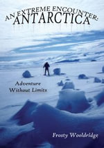 AN EXTREME ENCOUNTER : ANTARCTICA:  Adventure Without Limits - Frosty Wooldridge