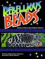 Rebellious Beads :  Advanced Dimensional Bead Patterns - Rebecca Brown Thompson