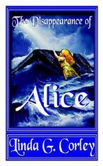 Disappearance of Alice : A Historical Drama in Two Acts - Linda G. Corley