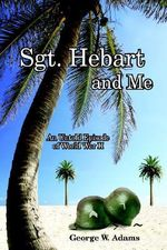 Sgt. Hebart and Me :  An Untold Episode of World War II - George W. Adams