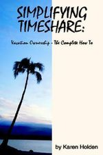 Simplifying Timeshare : Vacation Ownership-The Complete How to - Karen Holden
