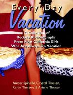 Every Day Vacation :  A Collection of Recipes & Photographs from Four California Girls Who Are Always on Vacation - Amber Spinello