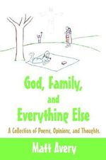 God, Family, and Everything Else :  A Collection of Poems, Opinions, and Thoughts. - Matt Avery