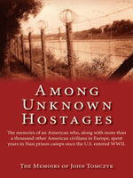 Among Unknown Hostages : The Memoirs of an American Who, Along with More Than a Thousand Other American Civilians in Europe, Spent Years in Naz - John Tomczyk