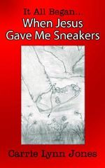 It All Began... When Jesus Gave Me Sneakers - Carrie Lynn Jones