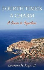Fourth Time's a Charm : A Cruise to Yugoslavia - Lawrence H. Rogers