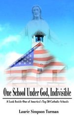 One School Under God, Indivisible :  A Look Inside One of America's Top 50 Catholic Schools - Laurie Simpson Turman