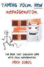 Taming Your New Refrigerator :  The Book That Should've Come with Your Refrigerator! - Mike Dobos