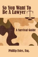 So You Want To Be A Lawyer :  A Survival Guide - Phillip Estes