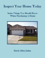 Inspect Your Home Today : Some Things You Should Know When Purchasing a Home - David Allen Julian