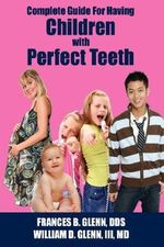 Complete Guide for Having Children with Perfect Teeth - FRANCES B. GLENN  DDS