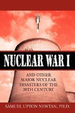 Nuclear War I and Other Major Nuclear Disasters of the 20th Century - Samuel Upton Newtan