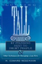Looking Tall by Standing Next to Short People :  & Other Techniques for Managing a Law Firm - H. Edward Wesemann