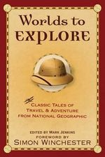Worlds to Explore : Classic Tales of Travel and Adventure from National Geographic - Mark Jenkins