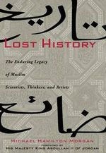 Lost History : The Enduring Legacy of Muslim Scientists, Thinkers and Artists - Michael Morgan