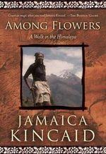 Among Flowers : A Walk in the Himalaya - Jamaica Kincaid