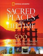 Sacred Places Of A Lifetime : 500 of the World's Most Peaceful and Powerful Destinations - National Geographic