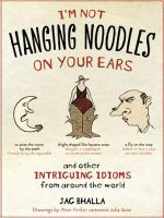 I'm Not Hanging Noodles on Your Ears and Other Intriguing Idioms from Around the World : English-Russian/Russian-English - Jag Bhalla