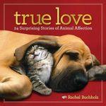 True Love : 24 Surprising Stories of Animal Affection - Rachel Buchholz
