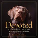 Devoted : 38 Extraordinary Tales of Love, Loyalty, and Life with Dogs - Rebecca Ascher-Walsh