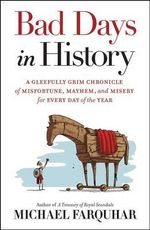 Bad Days in History : A Gleefully Grim Chronicle of Misfortune, Mayhem, and Misery for Every Day of the Year - Michael Farquhar