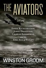 The Aviators : Eddie Rickenbacker, Jimmy Doolittle, Charles Lindberg, and the Epic Age of Flight - Winston Groom