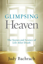 Glimpsing Heaven : The Stories and Science of Dying and Returning - Judy Bachrach
