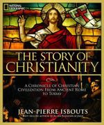 The Story of Christianity : A Chronicle of Christian Civilization from Ancient Rome to Today - Jean-Pierre Isbouts