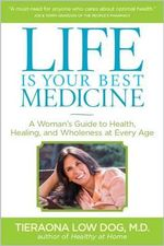 Life Is Your Best Medicine : A Woman's Guide to Health, Healing, and Wholeness at Every Age - Tieranoa Low Dog