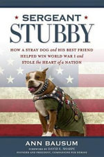 Sargeant Stubby : How a Stray Dog and His Best Friend Helped Win World War I and Stole the Heart of a Nation - Ann Bausum