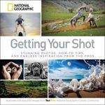 Getting Your Shot : Stunning Photos, How-to Tips, and Endless Inspiration from the Pros - National Geographic