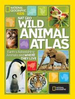 NG Wild Animal Atlas : Earth's Astonishing Animals and Where They Live - National Geographic