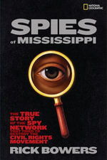 Spies of Mississippi : The True Story of the Spy Network that Tried to Destroy the Civil Rights Movement - Rick Bowers