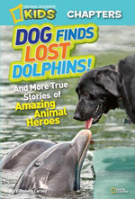 National Geographic Kids Chapters : Dog Finds Lost Dolphins: And More True Stories of Amazing Animal Heroes - Elizabeth Carney