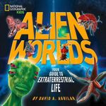Alien Worlds : Your Guide to Extraterrestrial Life : National Geographic Kids - David A. Aguilar