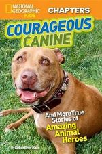National Geographic Kids Chapters: Courageous Canine : And More True Stories of Amazing Animal Heroes - Kelly Milner Halls