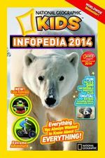 National Geographic Kids Infopedia 2014 : Everything You Always Wanted to Know About Everything
