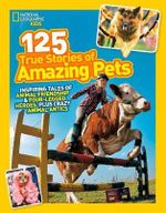 125 True Stories of Amazing Pets : Inspiring Tales of Animal Friendship and Four-Legged Heroes, Plus Crazy Animal Antics - National Geographic Kids