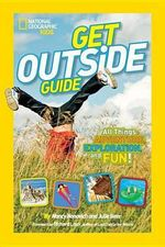 National Geographic Kids Get Outside Guide : All Things Adventure, Exploration, and Fun! - Nancy Honovich