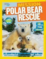 National Geographic Kids Mission: Polar Bear Rescue : All about Polar Bears and How to Save Them - Karen De Seve
