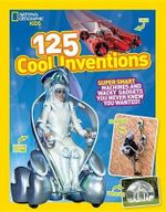 125 Cool Inventions : Supersmart Machines and Wacky Gadgets You Never Knew You Wanted! - National Geographic Kids