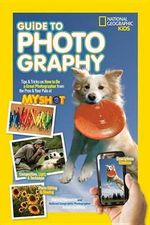 National Geographic Kids Guide to Photography : Tips & Tricks on How to Be a Great Photographer from the Pros & Your Pals at My Shot - Nancy Honovich