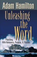 Unleashing the Word : Preaching with Relevance, Purpose, and Passion [With DVD] - Adam Hamilton