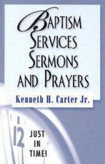 Just in Time! Baptism Services, Sermons, and Prayers - Kenneth H. Jr. Carter
