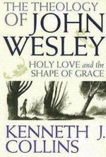 The Theology of John Wesley : Holy Love and the Shape of Grace - Kenneth J. Collins