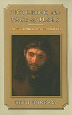 Picturing the Face of Jesus : Encountering Christ through Art - Beth Booram