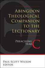 Abingdon Theological Companion to the Lectionary : Preaching Year C - Paul Scott Wilson